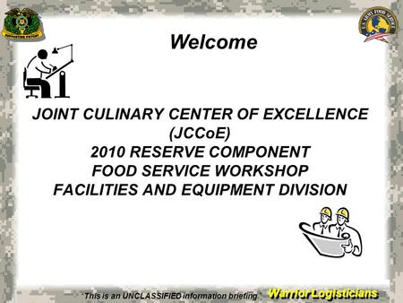 Warrior Logisticians JOINT CULINARY CENTER OF EXCELLENCE (JCCoE) 2010 RESERVE COMPONENT FOOD SERVICE WORKSHOP FACILITIES AND EQUIPMENT DIVISION Welcome.