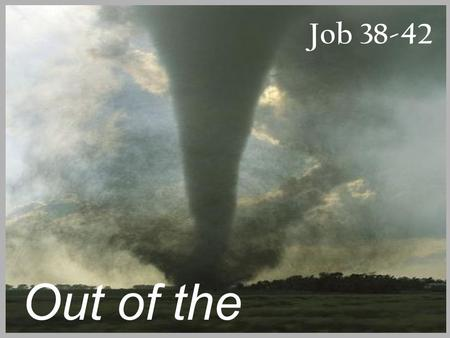 "Job 38-42 Out of the Whirlwind. Job 1:8, 2:3 ""Have you considered my servant Job?"""
