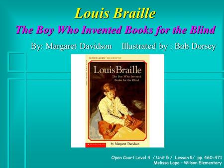 Louis Braille The Boy Who Invented Books for the Blind By: Margaret Davidson Illustrated by : Bob Dorsey Open Court Level 4 / Unit 5 / Lesson 5/ pp. 460-471.