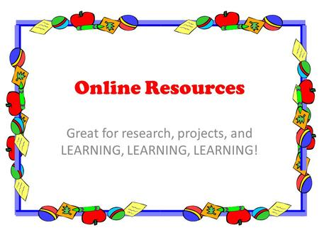 Online Resources Great for research, projects, and LEARNING, LEARNING, LEARNING!