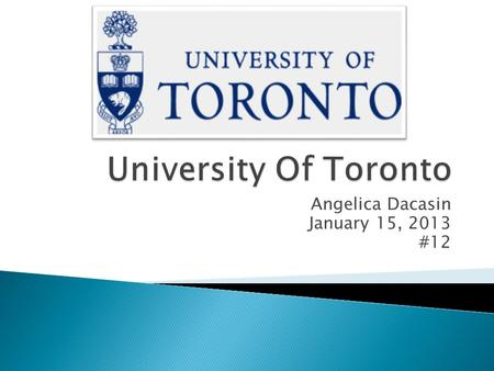 Angelica Dacasin January 15, 2013 #12.  The University Of Toronto  27 King's College Circle Toronto, ON, Canada M5S 1A1  Phone number: (416) 978-2011.