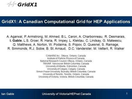 Ian Gable University of Victoria/HEPnet Canada 1 GridX1: A Canadian Computational Grid for HEP Applications A. Agarwal, P. Armstrong, M. Ahmed, B.L. Caron,