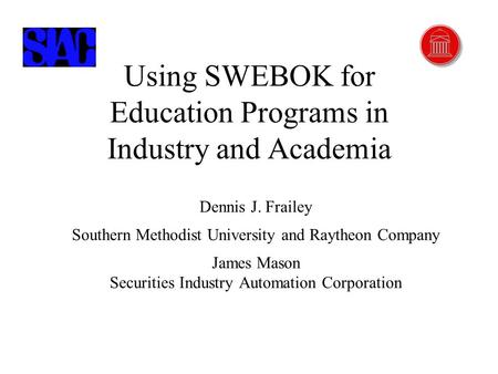 2/26/2002 Using SWEBOK...Copyright © James Mason and Dennis J. Frailey, 2002 1 Using SWEBOK for Education Programs in Industry and Academia Dennis J. Frailey.