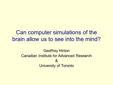 Can computer simulations of the brain allow us to see into the mind? Geoffrey Hinton Canadian Institute for Advanced Research & University of Toronto.