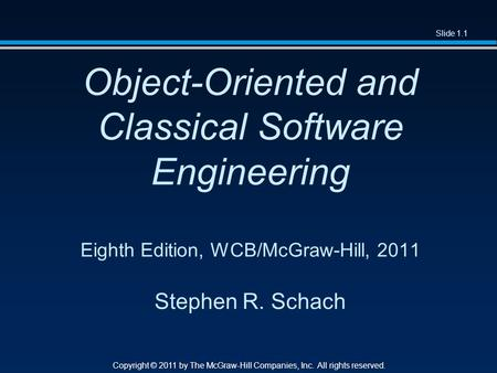 Slide 1.1 Copyright © 2011 by The McGraw-Hill Companies, Inc. All rights reserved. Object-Oriented and Classical Software Engineering Eighth Edition, WCB/McGraw-Hill,