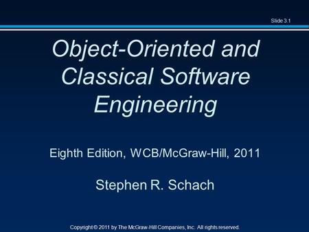 Slide 3.1 Copyright © 2011 by The McGraw-Hill Companies, Inc. All rights reserved. Object-Oriented and Classical Software Engineering Eighth Edition, WCB/McGraw-Hill,