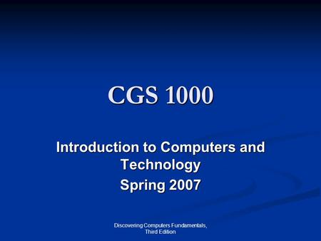 Discovering Computers Fundamentals, Third Edition CGS 1000 Introduction to Computers and Technology Spring 2007.