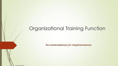 Organizational Training Function Recommendations for Implementation By: Marcia Hawk.