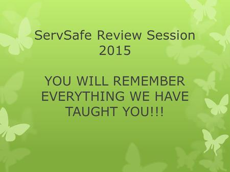 ServSafe Review Session 2015 YOU WILL REMEMBER EVERYTHING WE HAVE TAUGHT YOU!!!