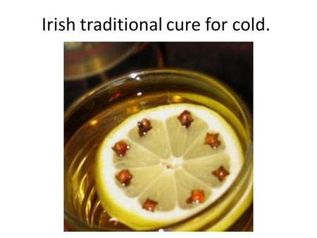 Irish traditional cure for cold.. Hot Toddy A hot toddy is soothing for those who are feeling achy and congested, and its warmth and alcohol content will.