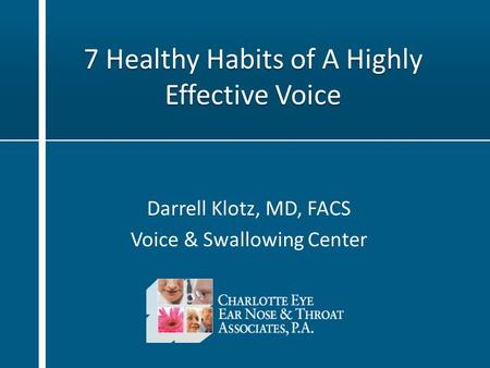 7 Healthy Habits of A Highly Effective Voice Darrell Klotz, MD, FACS Voice & Swallowing Center.