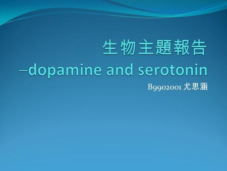 B9902001 尤思涵. Dopamine and Serotonin Dopamine 4-(2-aminoethyl)benzene-1,2-diol 5-Hydroxytryptamine or 3-(2-aminoethyl)-1H-indol-5-ol Serotonin.