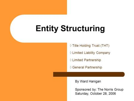 Entity Structuring ◊ Title Holding Trust (THT) ◊ Limited Liability Company ◊ Limited Partnership ◊ General Partnership By Ward Hanigan Sponsored by: The.