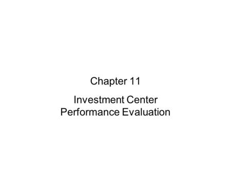 Managerial Accounting: Chapter 11 Investment Center Performance Evaluation.