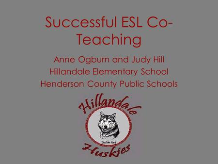 Successful ESL Co- Teaching Anne Ogburn and Judy Hill Hillandale Elementary School Henderson County Public Schools.