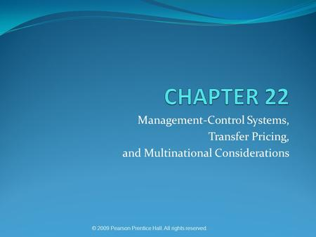 Management-Control Systems, Transfer Pricing, and Multinational Considerations © 2009 Pearson Prentice Hall. All rights reserved.
