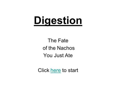 Digestion The Fate of the Nachos You Just Ate Click here to starthere.
