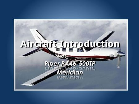 Aircraft Introduction. PA46 Initial Training PA46 Aircraft General.