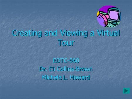Creating and Viewing a Virtual Tour EDTC-560 Dr. Eli Collins-Brown Michele L. Howard.