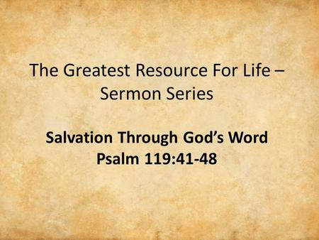 The Greatest Resource For Life – Sermon Series Salvation Through God's Word Psalm 119:41-48.