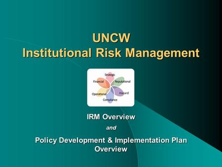 UNCW Institutional Risk Management IRM Overview and Policy Development & Implementation Plan Overview.