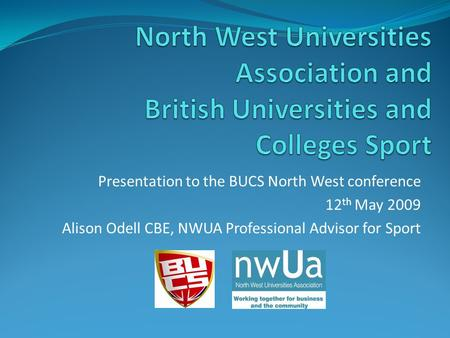 Presentation to the BUCS North West conference 12 th May 2009 Alison Odell CBE, NWUA Professional Advisor for Sport.