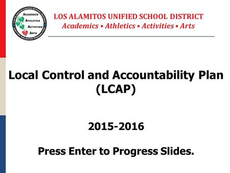 Local Control and Accountability Plan (LCAP) 2015-2016 Press Enter to Progress Slides. LOS ALAMITOS UNIFIED SCHOOL DISTRICT Academics Athletics Activities.