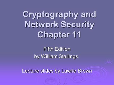 Cryptography and Network Security Chapter 11 Fifth Edition by William Stallings Lecture slides by Lawrie Brown.