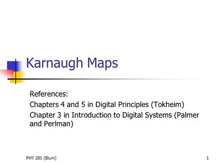 PHY 201 (Blum)1 Karnaugh Maps References: Chapters 4 and 5 in Digital Principles (Tokheim) Chapter 3 in Introduction to Digital Systems (Palmer and Perlman)