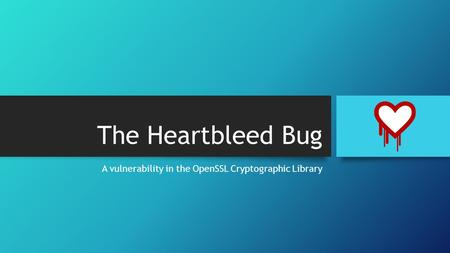 The Heartbleed Bug A vulnerability in the OpenSSL Cryptographic Library.