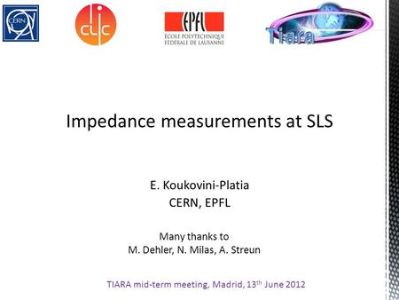 Impedance measurements at SLS E. Koukovini-Platia CERN, EPFL TIARA mid-term meeting, Madrid, 13 th June 2012 Many thanks to M. Dehler, N. Milas, A. Streun.