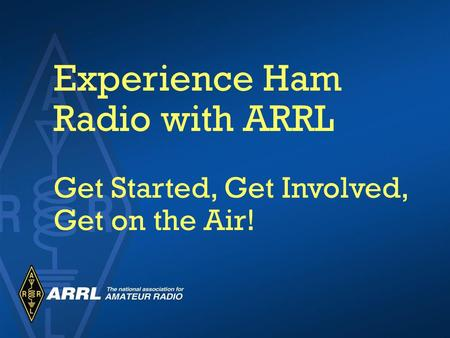 Experience Ham Radio with ARRL Get Started, Get Involved, Get on the Air!