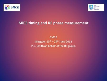 MICEMICE MICE timing and RF phase measurement CM33 Glasgow 25 th – 29 th June 2012 P. J. Smith on behalf of the RF group.