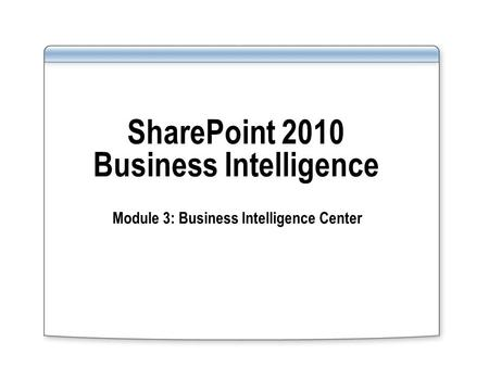 SharePoint 2010 Business Intelligence Module 3: Business Intelligence Center.
