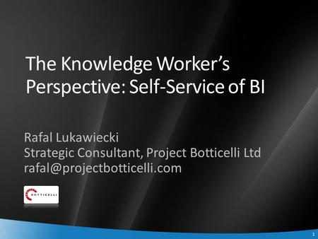 1 1 The Knowledge Worker's Perspective: Self-Service of BI Rafal Lukawiecki Strategic Consultant, Project Botticelli Ltd