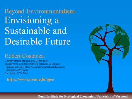 Gund Institute for Ecological Economics, University of Vermont Beyond Environmentalism Envisioning a Sustainable and Desirable Future Robert Costanza Gund.