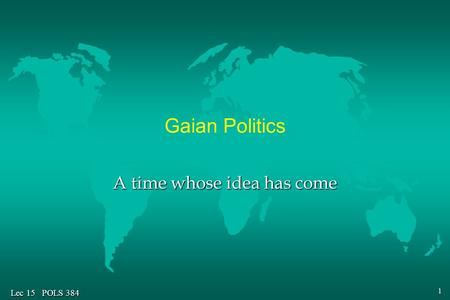 1 Lec 15 POLS 384 Gaian Politics A time whose idea has come.