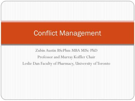 Zubin Austin BScPhm MBA MISc PhD Professor and Murray Koffler Chair Leslie Dan Faculty of Pharmacy, University of Toronto Conflict Management.