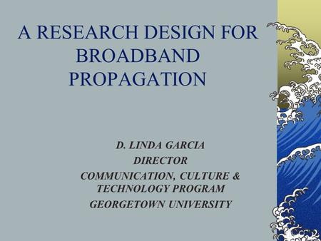 A RESEARCH DESIGN FOR BROADBAND PROPAGATION D. LINDA GARCIA DIRECTOR COMMUNICATION, CULTURE & TECHNOLOGY PROGRAM GEORGETOWN UNIVERSITY.