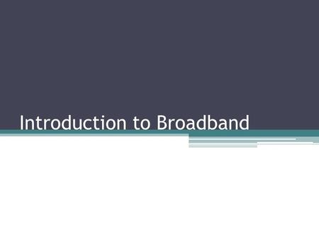 Introduction to Broadband. Learning Objectives Give a general description of what broadband is Explain several types of broadband services Describe issues.