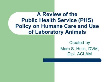 A Review of the Public Health Service (PHS) Policy on Humane Care and Use of Laboratory Animals Created by Marc S. Hulin, DVM, Dipl. ACLAM.