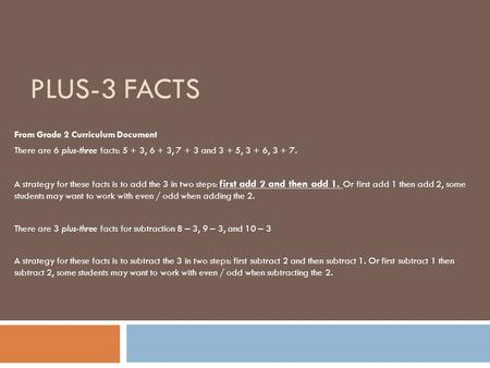 PLUS-3 FACTS From Grade 2 Curriculum Document There are 6 plus-three facts: 5 + 3, 6 + 3, 7 + 3 and 3 + 5, 3 + 6, 3 + 7. A strategy for these facts is.