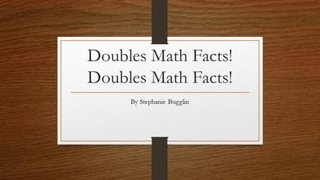 Doubles Math Facts! By Stephanie Bugglin What is Double? Double is 2 of he same thing! 2a=a+a.