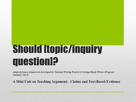 Should [topic/inquiry question]? Adapted from a framework developed by National Writing Project i3 College Ready Writers Program (January 2015) A Mini-Unit.