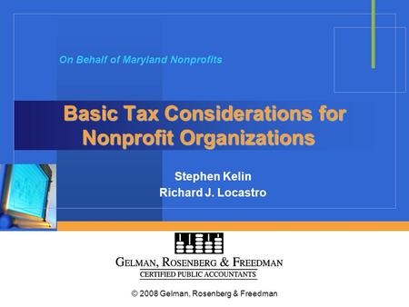 © 2008 Gelman, Rosenberg & Freedman Basic Tax Considerations for Nonprofit Organizations Stephen Kelin Richard J. Locastro On Behalf of Maryland Nonprofits.