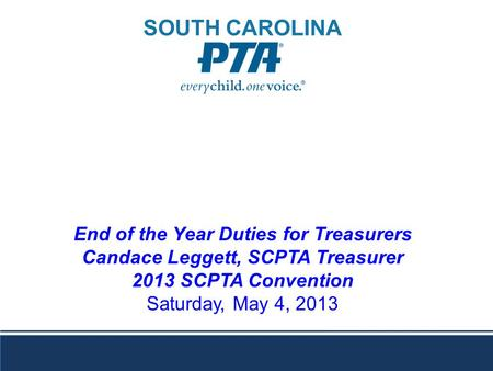 End of the Year Duties for Treasurers Candace Leggett, SCPTA Treasurer 2013 SCPTA Convention Saturday, May 4, 2013 SOUTH CAROLINA.