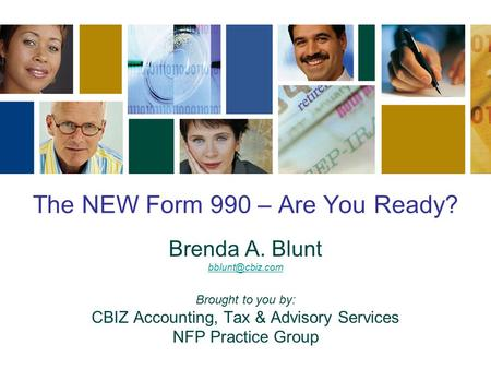 The NEW Form 990 – Are You Ready? Brenda A. Blunt Brought to you by: CBIZ Accounting, Tax & Advisory Services NFP Practice Group.