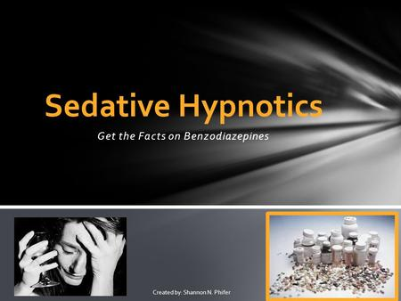 Get the Facts on Benzodiazepines Sedative Hypnotics Created by: Shannon N. Phifer.