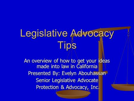 Legislative Advocacy Tips An overview of how to get your ideas made into law in California Presented By: Evelyn Abouhassan Senior Legislative Advocate.