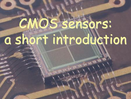 CMOS sensors: a short introduction. 1.What's a CMOS sensor? A new technique for pixel detectors.